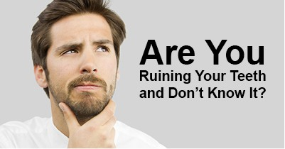 are you ruining your teeth and you don't know it?