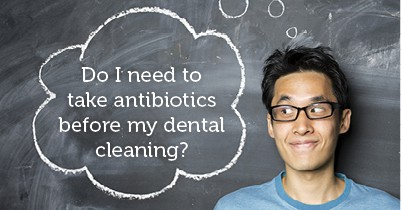 Do I need to take antibiotics before my dental cleaning?