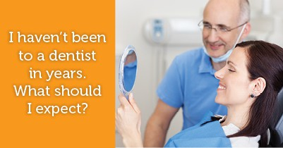I haven't been to a dentist in years. What should I expect?